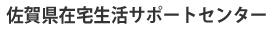 佐賀県在宅生活サポートセンター